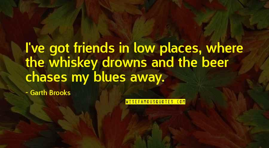 Beer And Whiskey Quotes By Garth Brooks: I've got friends in low places, where the