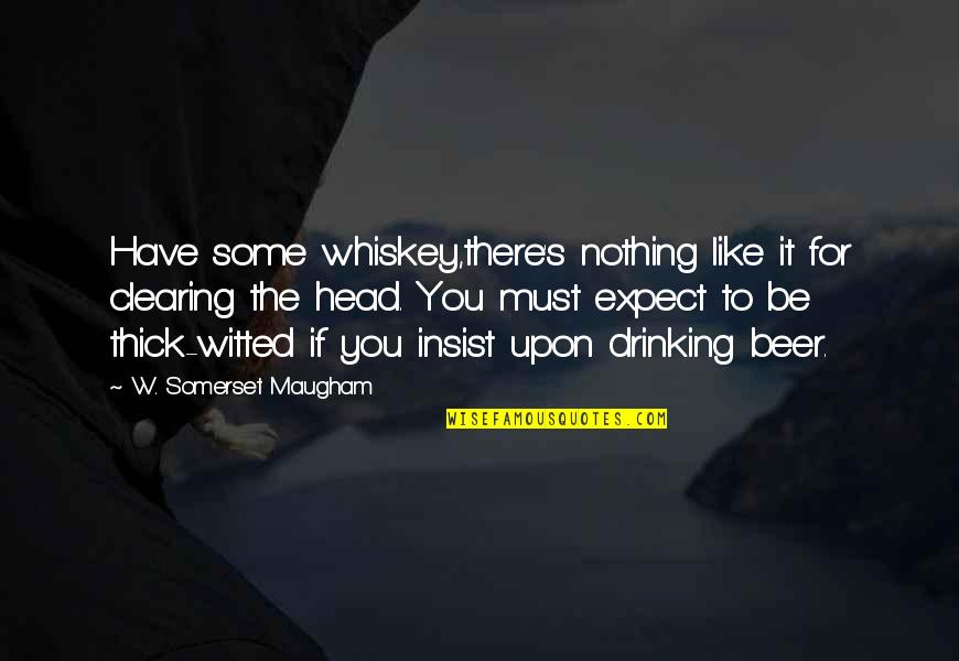 Beer And Whiskey Quotes By W. Somerset Maugham: Have some whiskey,there's nothing like it for clearing