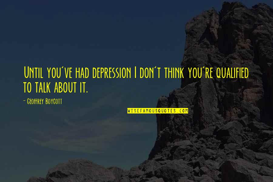 Beer Funnel Quotes By Geoffrey Boycott: Until you've had depression I don't think you're