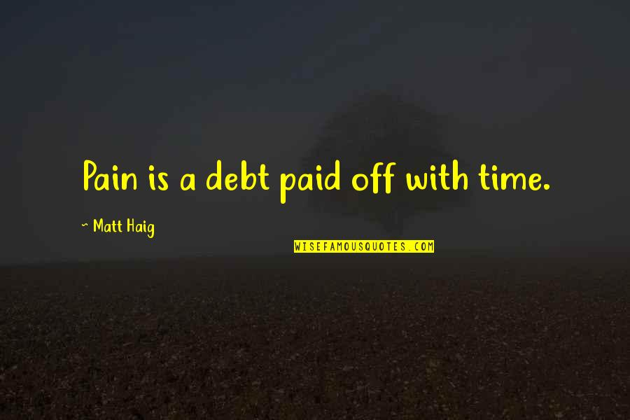 Beer Funnel Quotes By Matt Haig: Pain is a debt paid off with time.