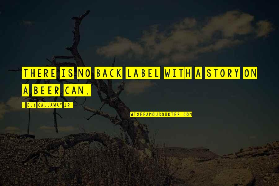 Beer Label Quotes By Ely Callaway Jr.: There is no back label with a story
