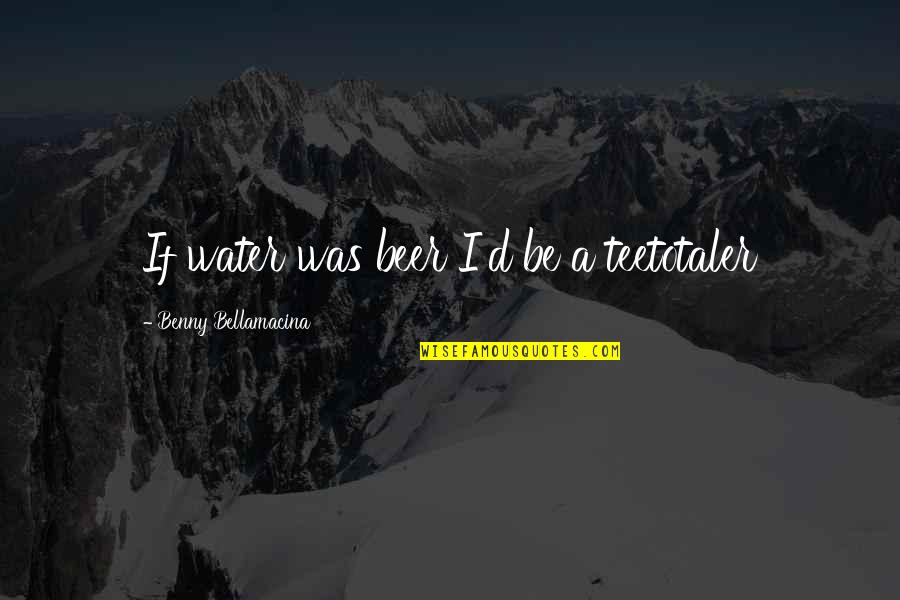 Beer Pub Quotes By Benny Bellamacina: If water was beer I'd be a teetotaler