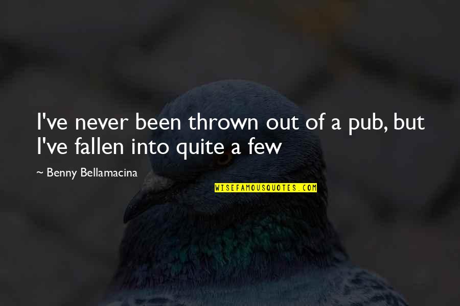 Beer Pub Quotes By Benny Bellamacina: I've never been thrown out of a pub,