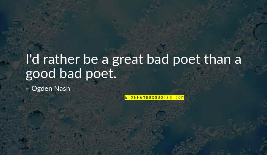 Beer Pub Quotes By Ogden Nash: I'd rather be a great bad poet than