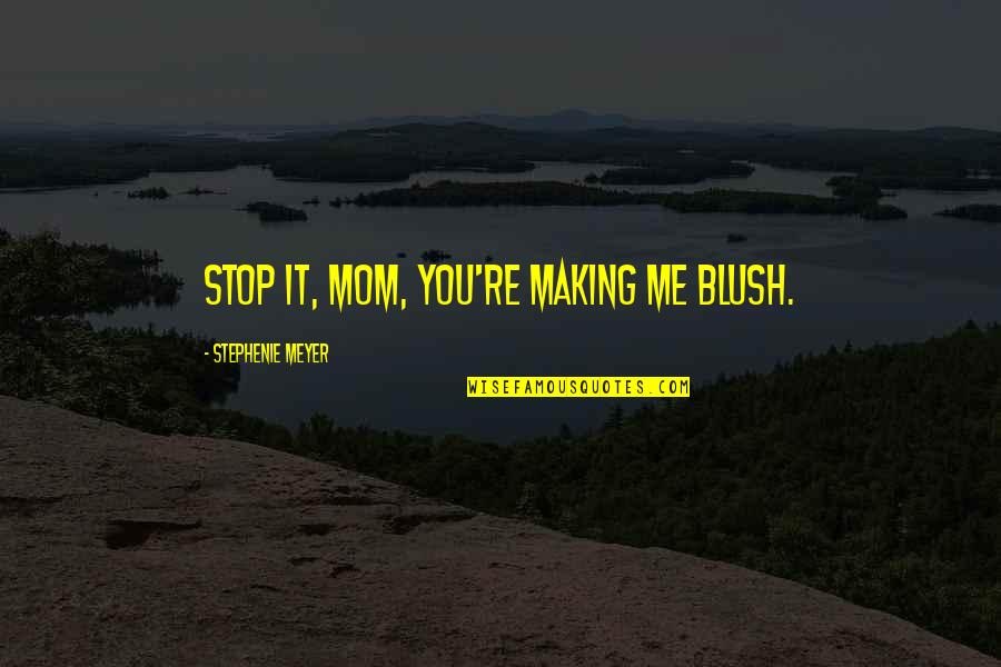 Beer Pub Quotes By Stephenie Meyer: Stop it, Mom, you're making me blush.