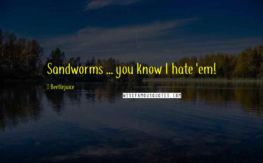 Beetlejuice quotes: Sandworms ... you know I hate 'em!