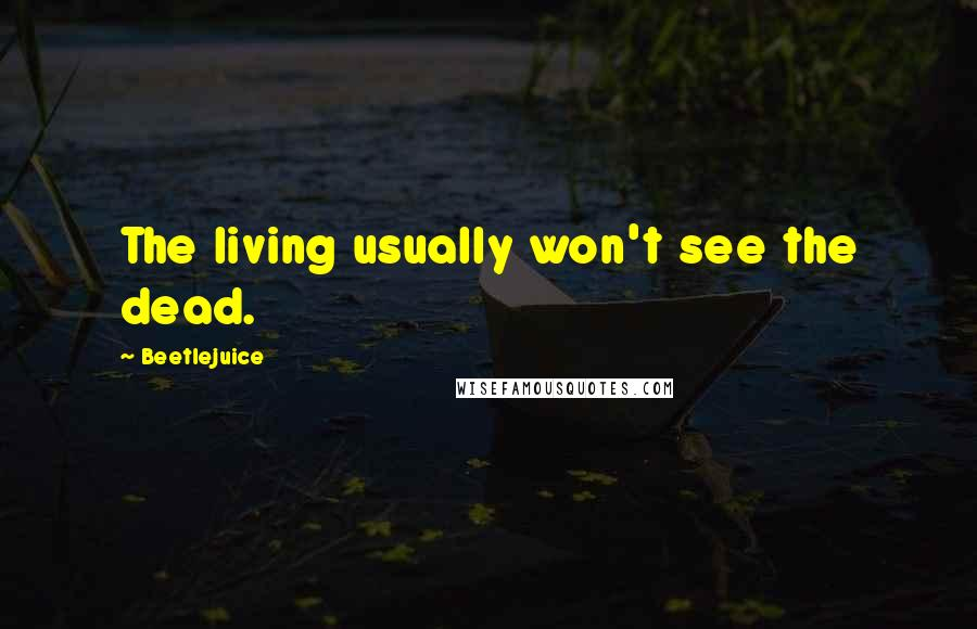 Beetlejuice quotes: The living usually won't see the dead.