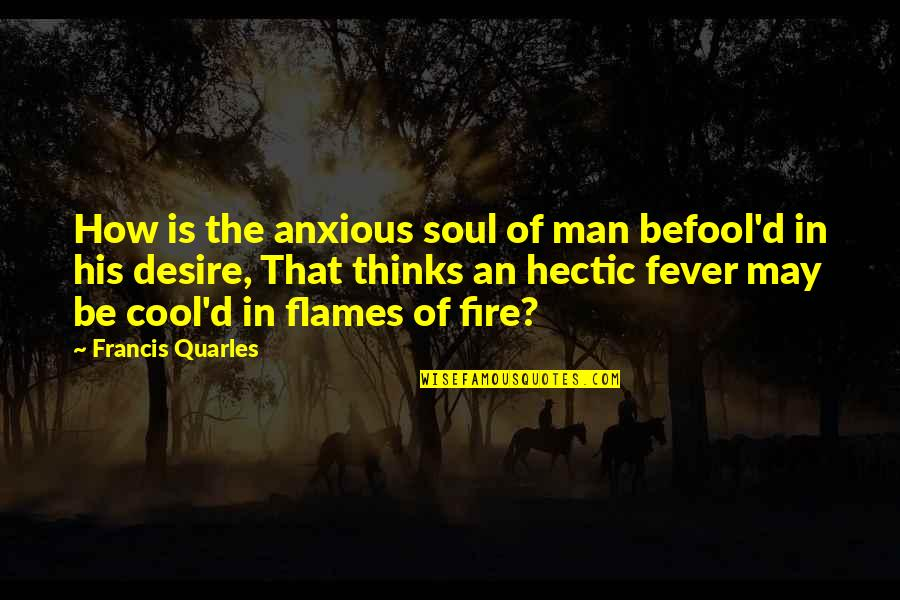 Befool Quotes By Francis Quarles: How is the anxious soul of man befool'd