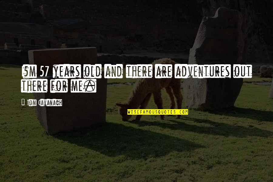 Befool Quotes By Tom Cavanagh: I?m 57 years old and there are adventures