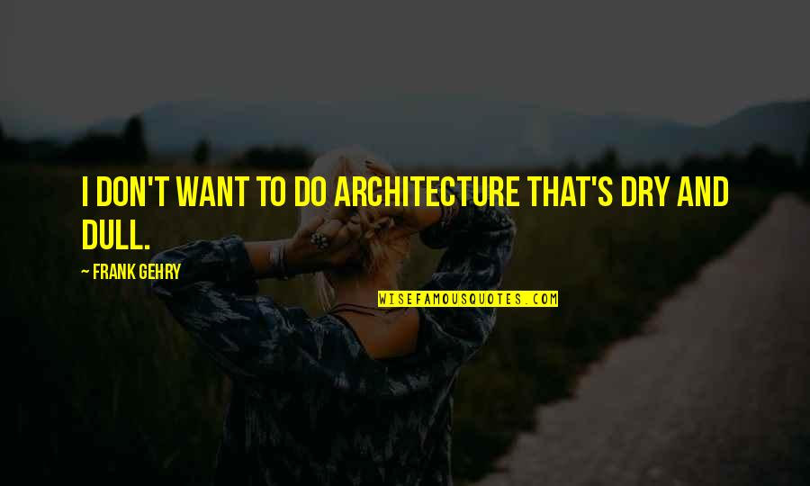 Befor Quotes By Frank Gehry: I don't want to do architecture that's dry