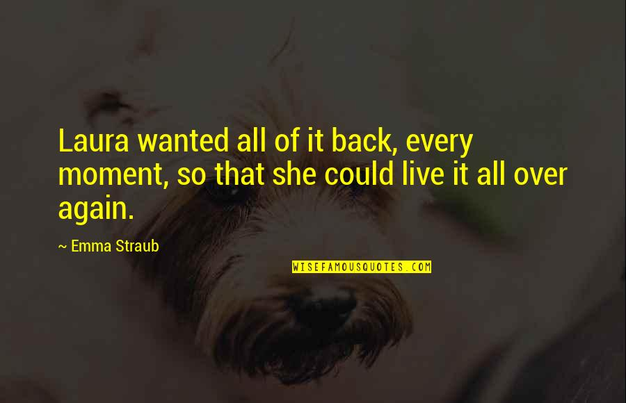 Before Bed Love Quotes By Emma Straub: Laura wanted all of it back, every moment,