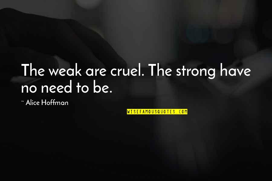Before You Let Me Go Quotes By Alice Hoffman: The weak are cruel. The strong have no