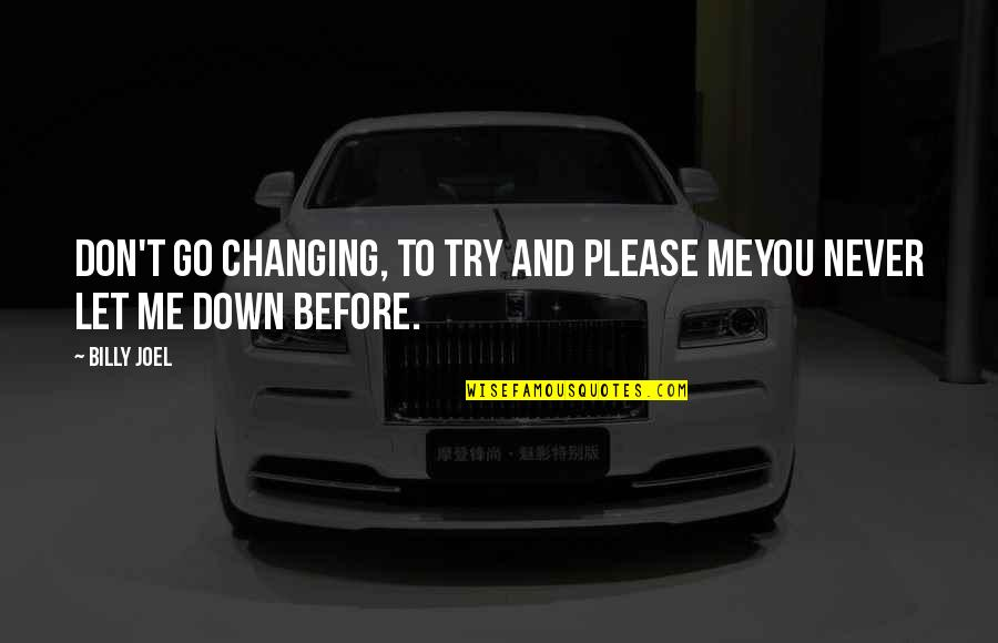 Before You Let Me Go Quotes By Billy Joel: Don't go changing, to try and please meYou