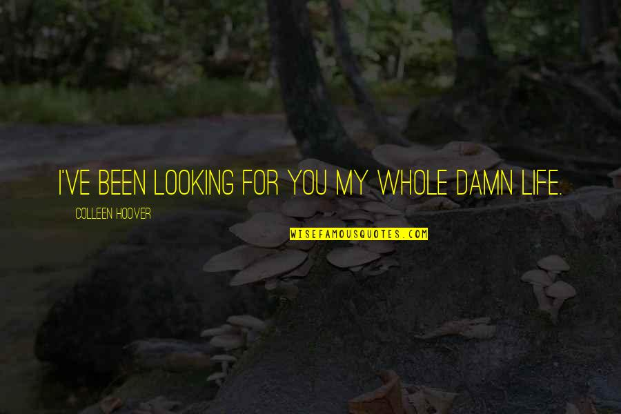Before You Let Me Go Quotes By Colleen Hoover: I've been looking for you my whole damn