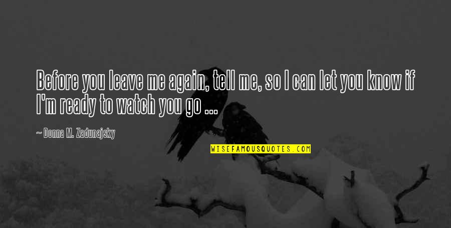Before You Let Me Go Quotes By Donna M. Zadunajsky: Before you leave me again, tell me, so