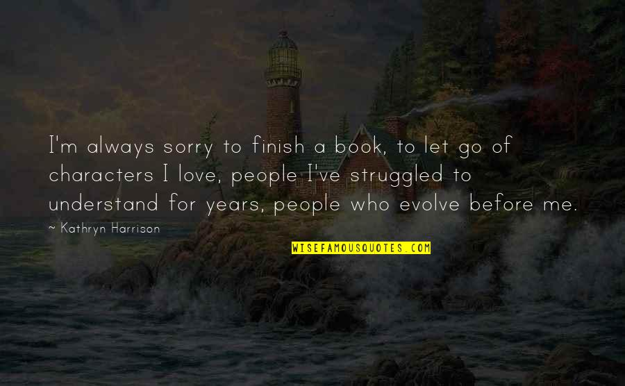 Before You Let Me Go Quotes By Kathryn Harrison: I'm always sorry to finish a book, to