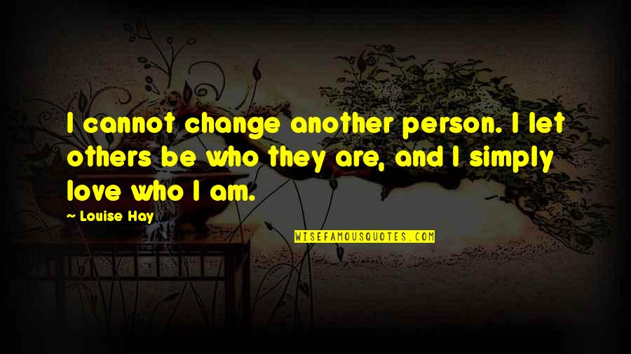 Before You Let Me Go Quotes By Louise Hay: I cannot change another person. I let others
