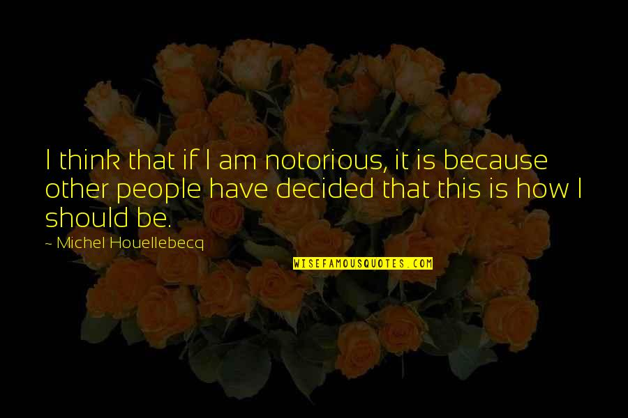 Before You Let Me Go Quotes By Michel Houellebecq: I think that if I am notorious, it