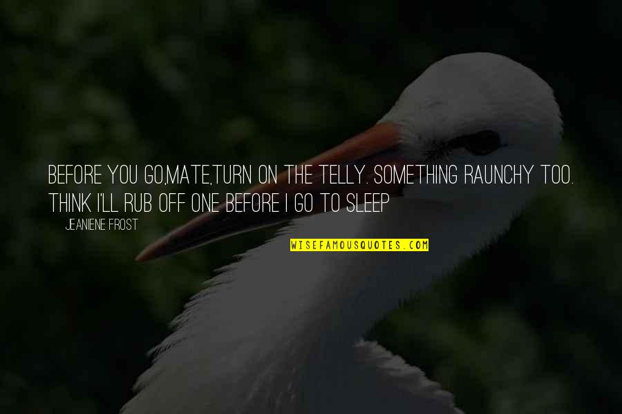 Before You Sleep Quotes By Jeaniene Frost: Before you go,mate,turn on the telly. Something raunchy