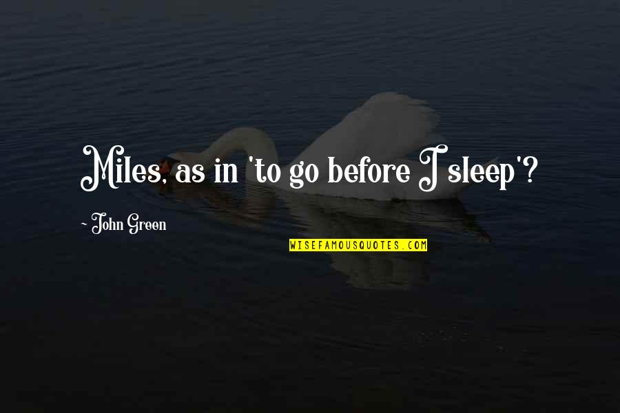 Before You Sleep Quotes By John Green: Miles, as in 'to go before I sleep'?