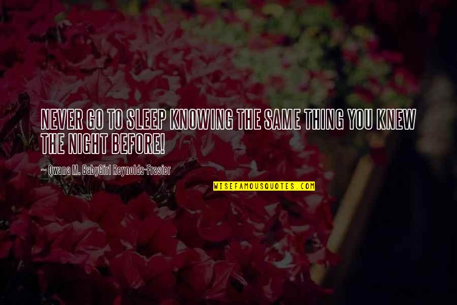 Before You Sleep Quotes By Qwana M. BabyGirl Reynolds-Frasier: NEVER GO TO SLEEP KNOWING THE SAME THING