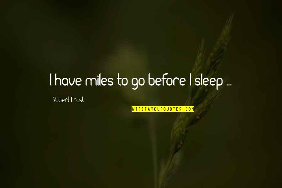 Before You Sleep Quotes By Robert Frost: I have miles to go before I sleep
