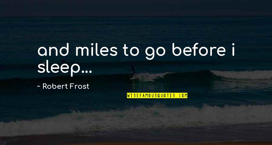 Before You Sleep Quotes By Robert Frost: and miles to go before i sleep...