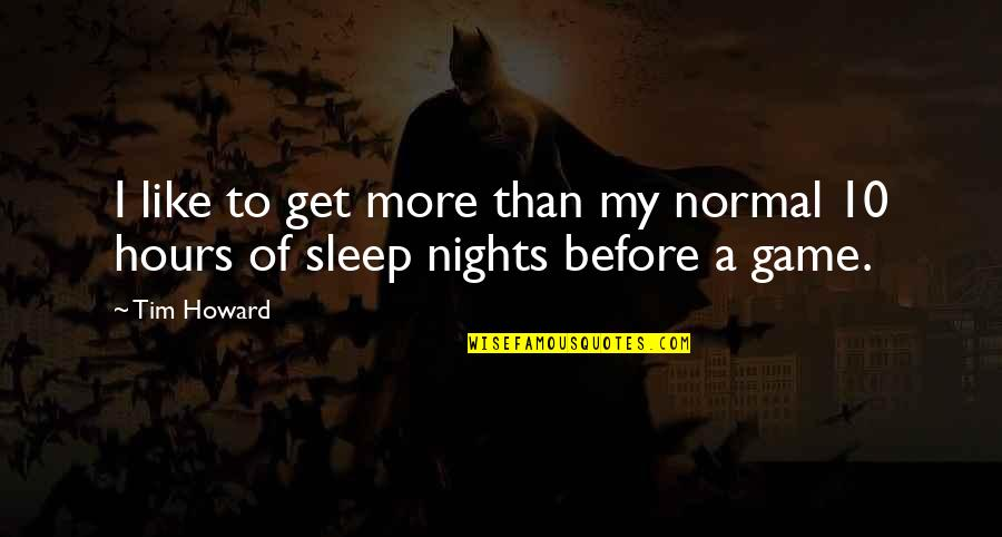 Before You Sleep Quotes By Tim Howard: I like to get more than my normal