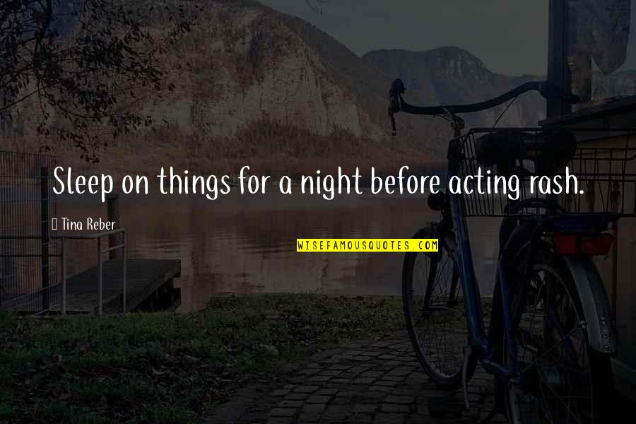 Before You Sleep Quotes By Tina Reber: Sleep on things for a night before acting