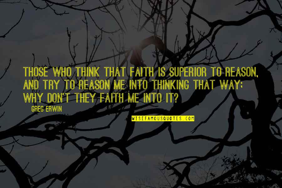 Before You Suffocate Your Own Fool Self Quotes By Greg Erwin: Those who think that faith is superior to