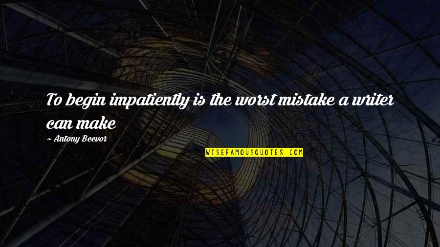 Begin With Yes Quotes By Antony Beevor: To begin impatiently is the worst mistake a