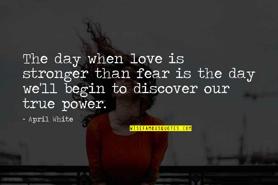 Begin With Yes Quotes By April White: The day when love is stronger than fear