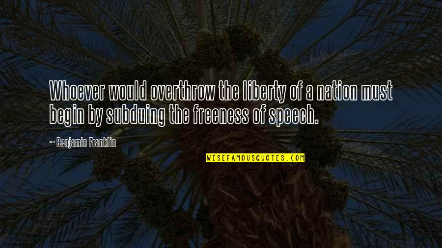 Begin With Yes Quotes By Benjamin Franklin: Whoever would overthrow the liberty of a nation