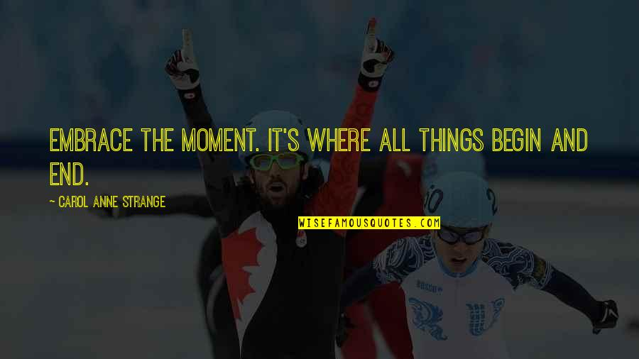 Begin With Yes Quotes By Carol Anne Strange: Embrace the moment. It's where all things begin
