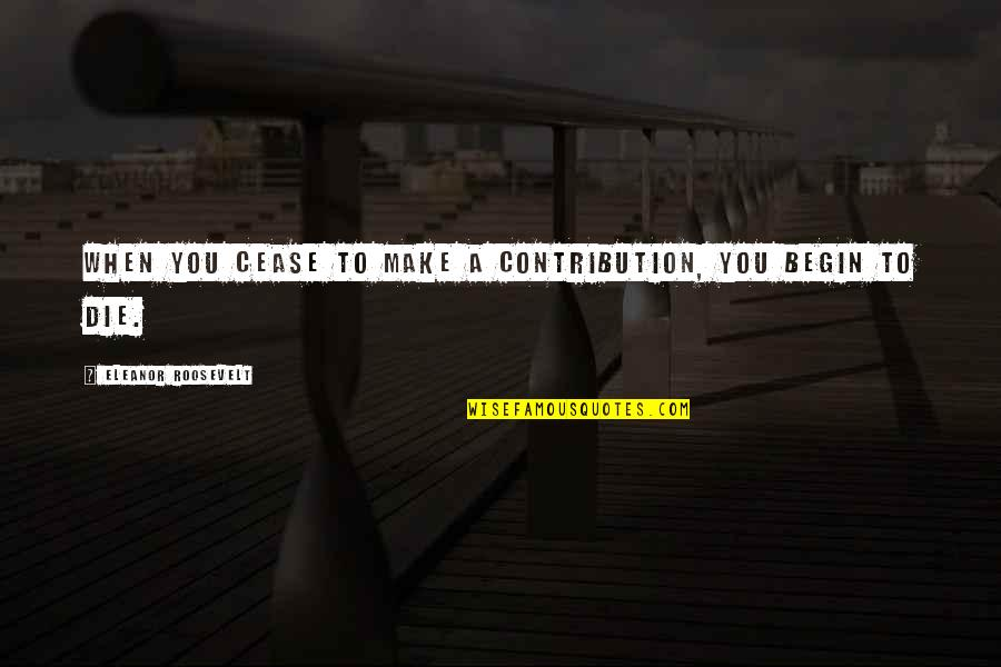Begin With Yes Quotes By Eleanor Roosevelt: When you cease to make a contribution, you