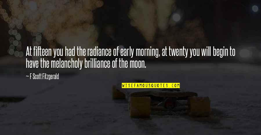 Begin With Yes Quotes By F Scott Fitzgerald: At fifteen you had the radiance of early