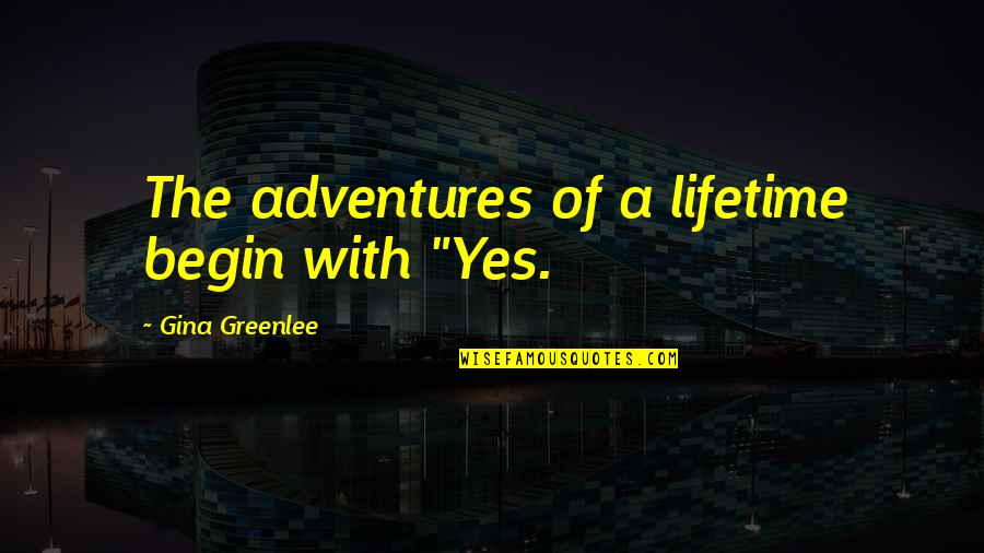 """Begin With Yes Quotes By Gina Greenlee: The adventures of a lifetime begin with """"Yes."""