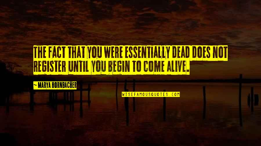 Begin With Yes Quotes By Marya Hornbacher: The fact that you were essentially dead does