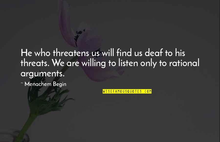 Begin With Yes Quotes By Menachem Begin: He who threatens us will find us deaf