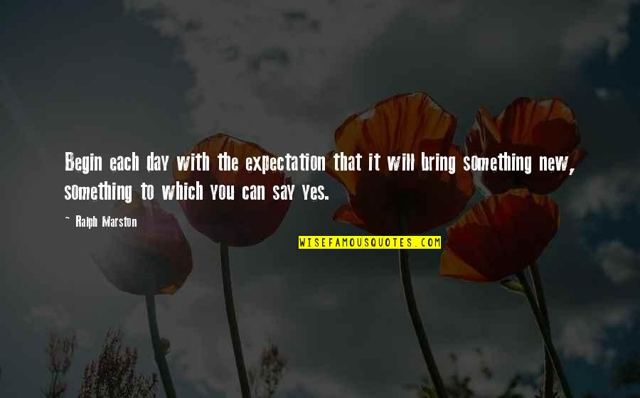 Begin With Yes Quotes By Ralph Marston: Begin each day with the expectation that it