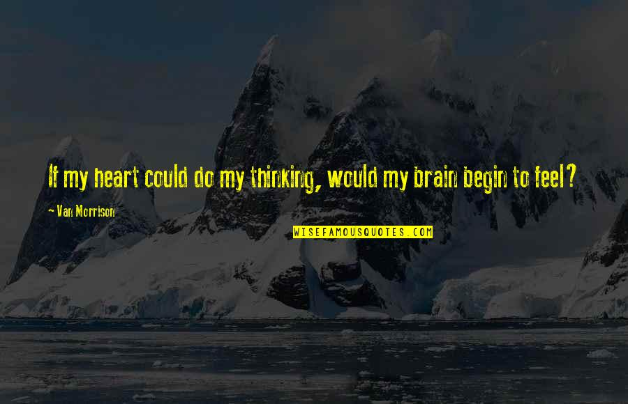 Begin With Yes Quotes By Van Morrison: If my heart could do my thinking, would