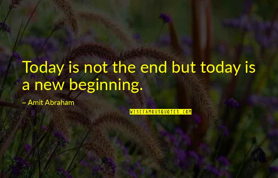 Beginning Of A New End Quotes By Amit Abraham: Today is not the end but today is