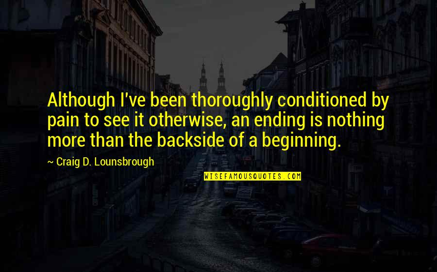 Beginning Of A New End Quotes By Craig D. Lounsbrough: Although I've been thoroughly conditioned by pain to