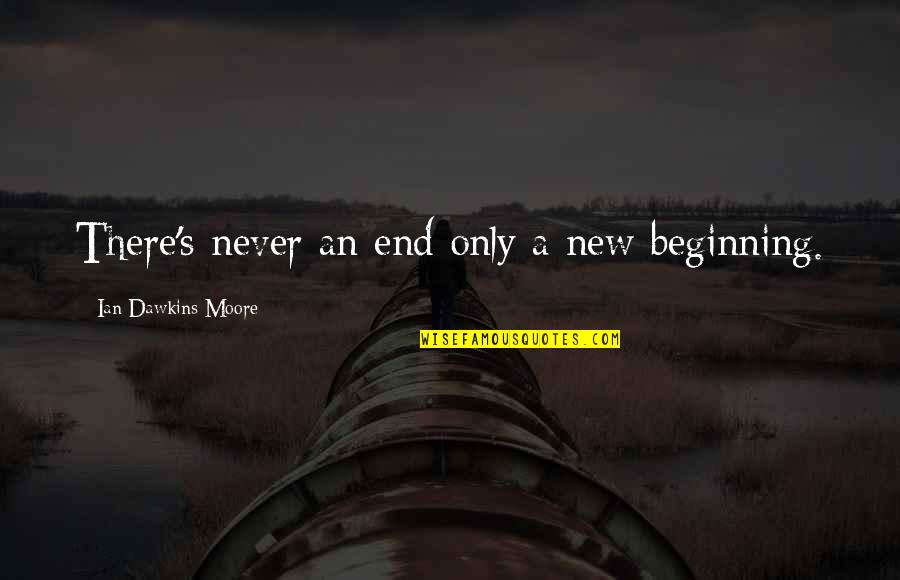 Beginning Of A New End Quotes By Ian Dawkins Moore: There's never an end only a new beginning.