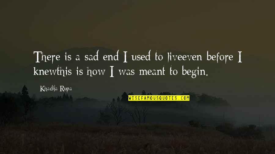 Beginning Of A New End Quotes By Khadija Rupa: There is a sad end I used to