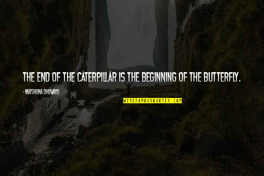 Beginning Of A New End Quotes By Matshona Dhliwayo: The end of the caterpillar is the beginning
