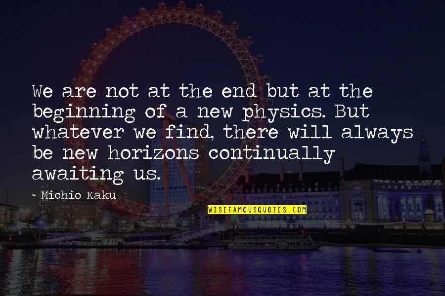 Beginning Of A New End Quotes By Michio Kaku: We are not at the end but at