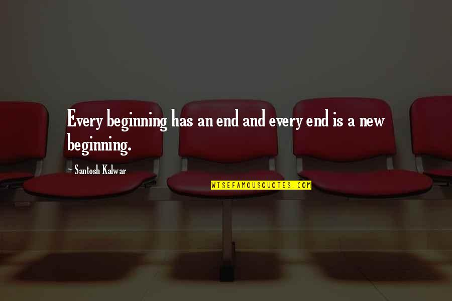 Beginning Of A New End Quotes By Santosh Kalwar: Every beginning has an end and every end