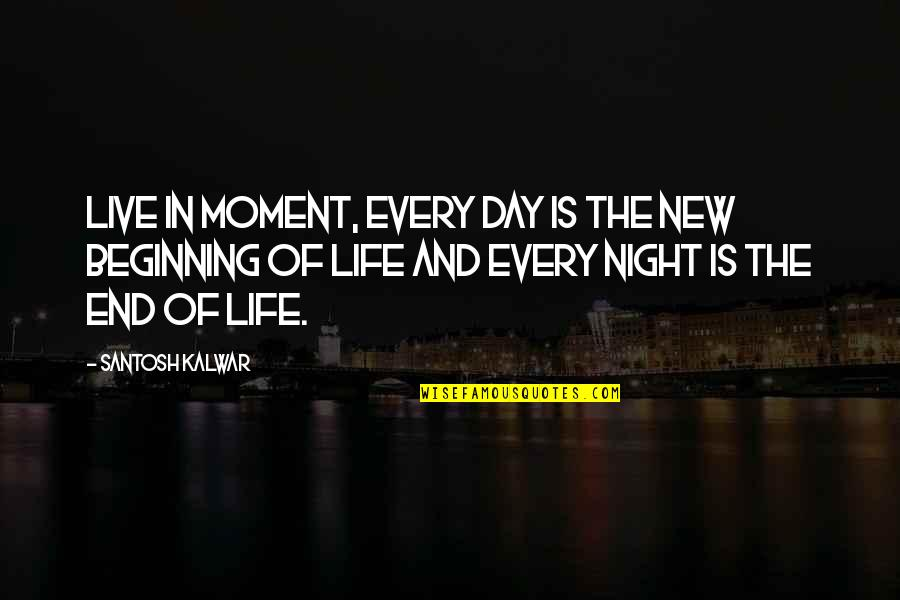 Beginning Of A New End Quotes By Santosh Kalwar: Live in moment, every day is the new