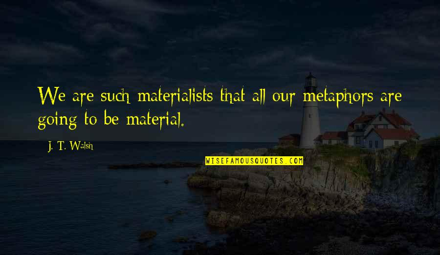 Beginning The School Year Quotes By J. T. Walsh: We are such materialists that all our metaphors